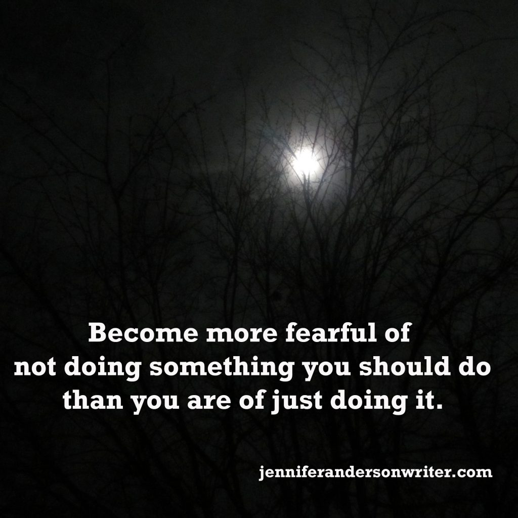 Become more fearful of not doing something you should do than you are of just doing it.